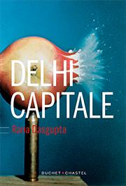 Delhi Capitale de Rana Dasgupta Traduction de Bernard Turle Éditions Buchet Chastel Publication : 2016 Publication originale : Capital : The Eruption of Delhi, 2014 592 pages, 25 euros